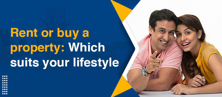 Rent or buy a property: Which suits your lifestyle