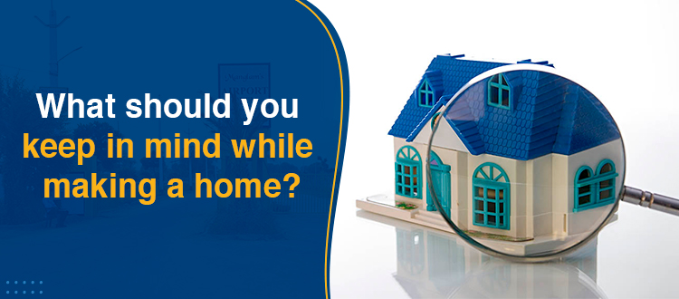 What should you keep in mind while making a home?